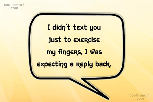 Being Ignored Quote: I didn't text you just to exercise...