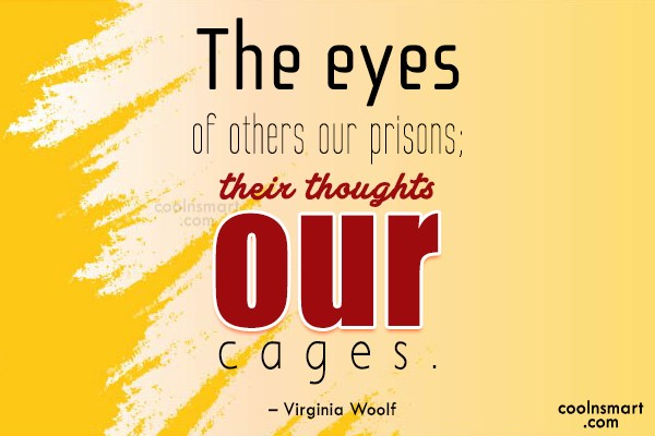 Quote: The eyes of others our prisons; their...