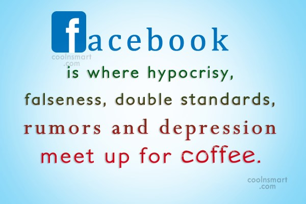 Hypocrisy Quote: Facebook is where hypocrisy, falseness, double standards,...