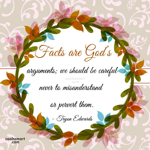 Quote: Facts are God's arguments; we should be...