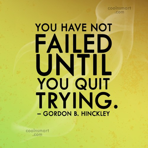 Quote: You have not failed until you quit...
