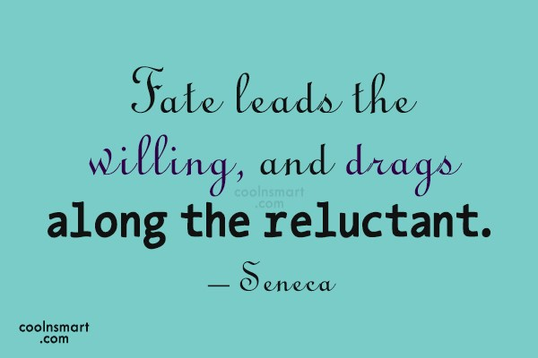 Fate Quote: Fate leads the willing, and drags along...