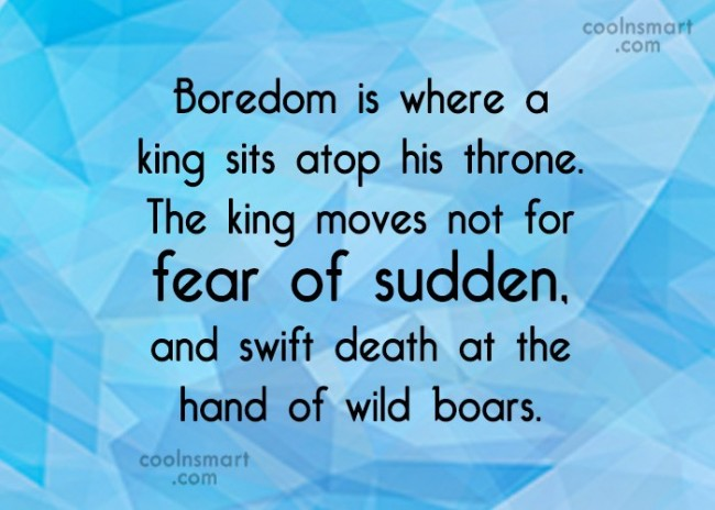 Boredom Quote: Boredom is where a king sits atop...