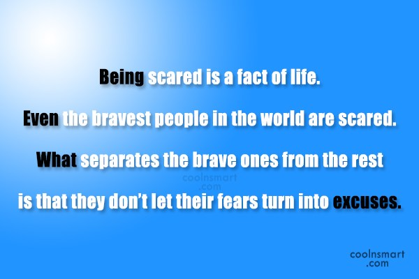 Courage Quote: Being scared is a fact of life....
