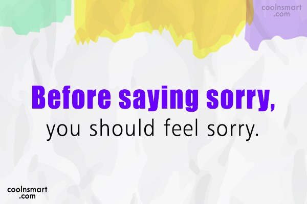 Sorry Quote: Before saying sorry, you should feel sorry.