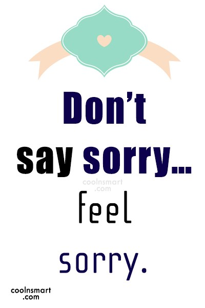 Sorry Quote: Don't say sorry…feel sorry