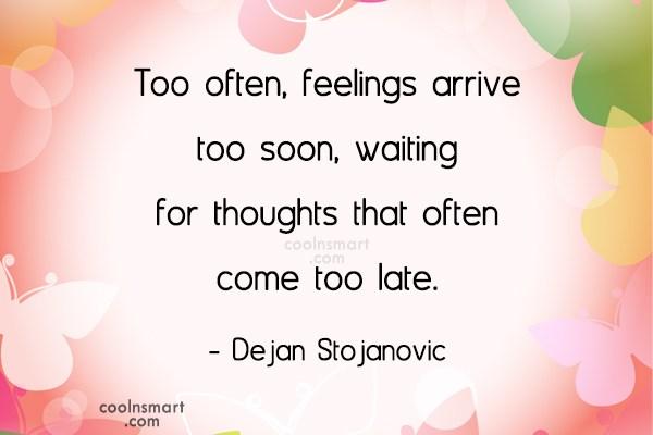 Feelings Quote: Too often, feelings arrive too soon, waiting...