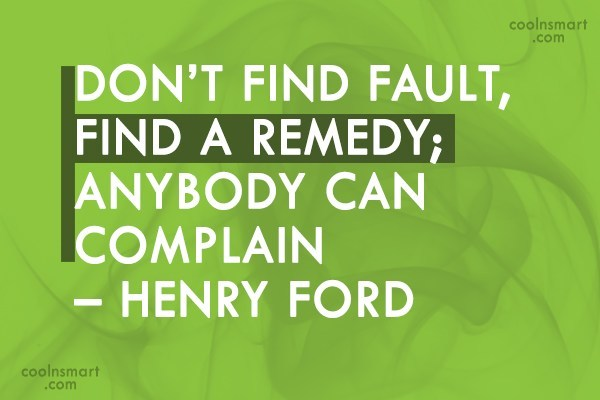 Quote: Don't find fault, find a remedy; anybody...