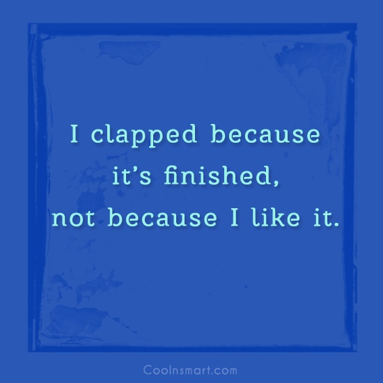 Sarcastic Quote: I clapped because it's finished, not because...