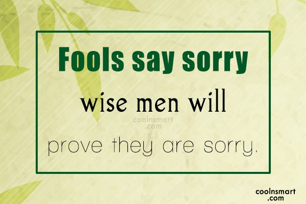 Sorry Quote: Fools say sorry wise men will prove...