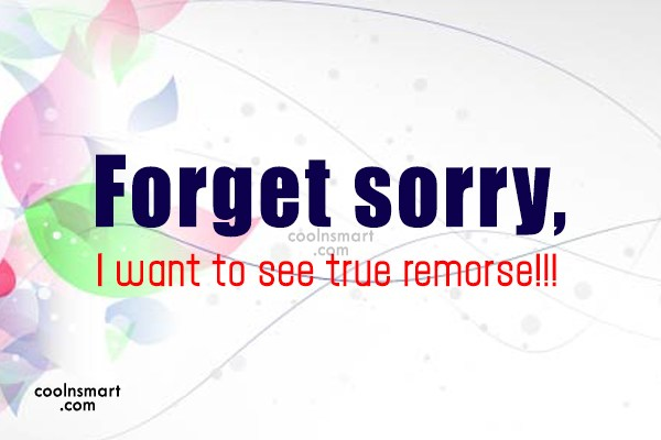 Sorry Quote: Forget sorry, I want to see true...