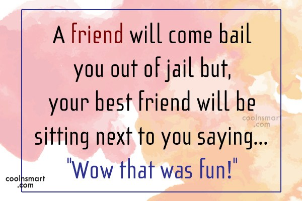 Quote: A friend will come bail you out... - CoolNsmart.com
