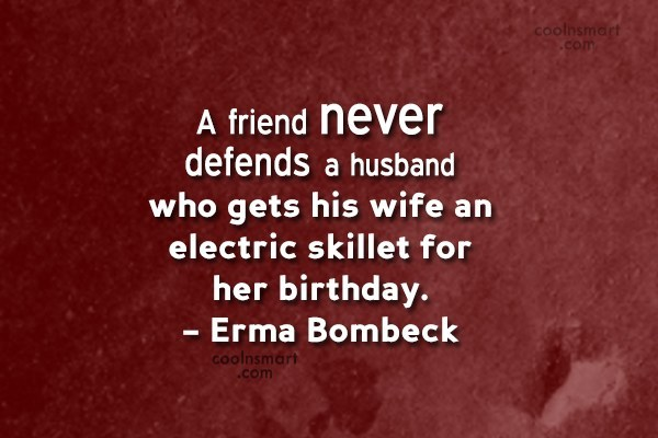 Quote: A friend never defends a husband who...