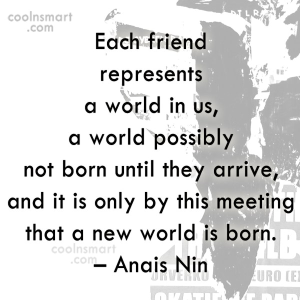 Quote: Each friend represents a world in us,...
