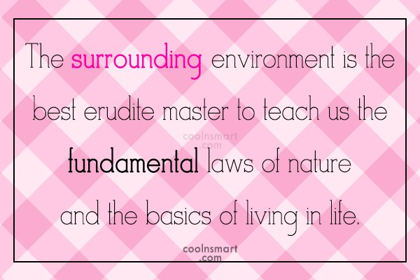 Nature Quote: The surrounding environment is the best erudite...