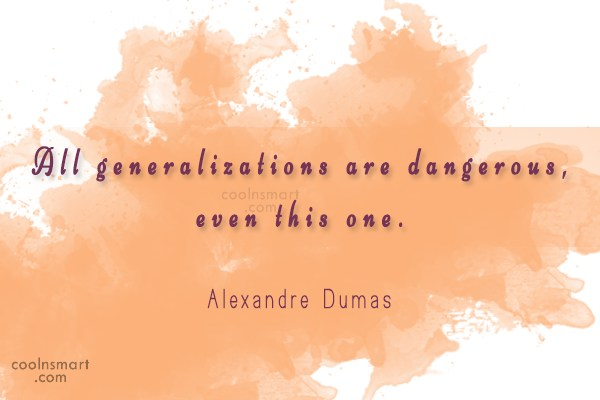 Quote: All generalizations are dangerous, even this one....