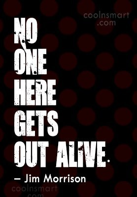 Quote: No one here gets out alive. –...