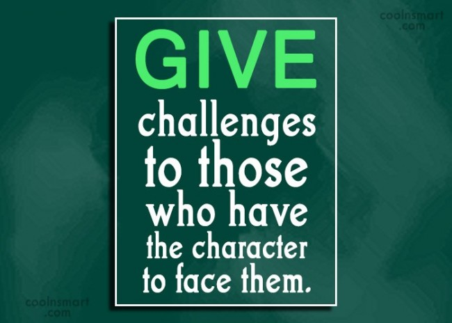 Challenge Quote: Give challenges to those who have the...