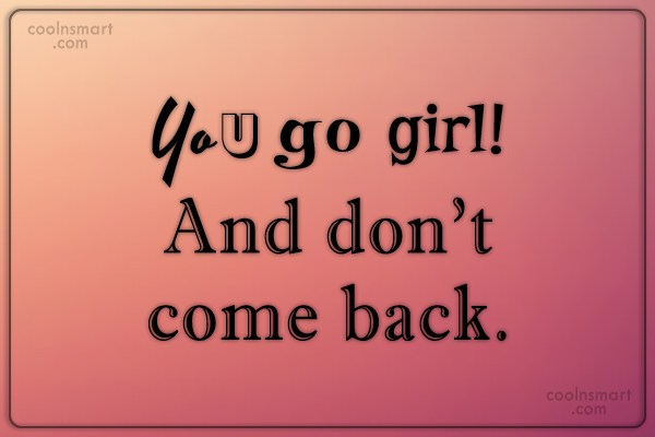 Images Quote: You go girl! And don't come back.
