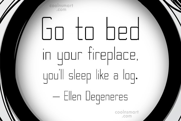 Quote: Go to bed in your fireplace, you'll...