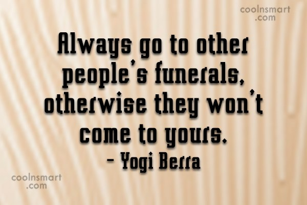 Quote: Always go to other people's funerals, otherwise...