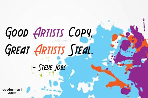 Quote: Good Artists Copy, Great Artists Steal. –...