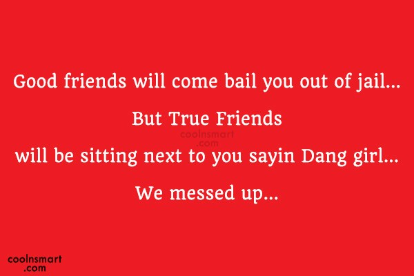 Best Friend Quote: Good friends will come bail you out...