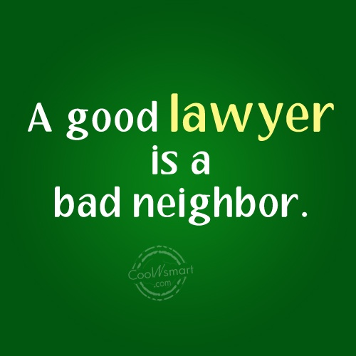 Lawyer Quote: A good lawyer is a bad neighbor....