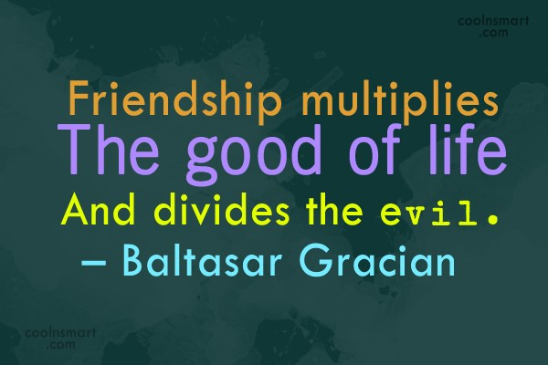 Friendship Quote: Friendship multiplies the good of life and...