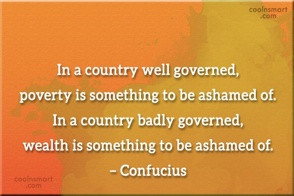 Government Quote: In a country well governed, poverty is...