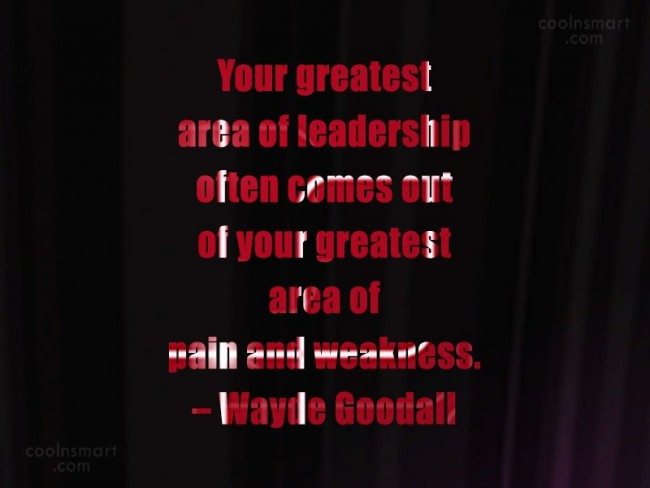 Weakness Quote: Your greatest area of leadership often comes...