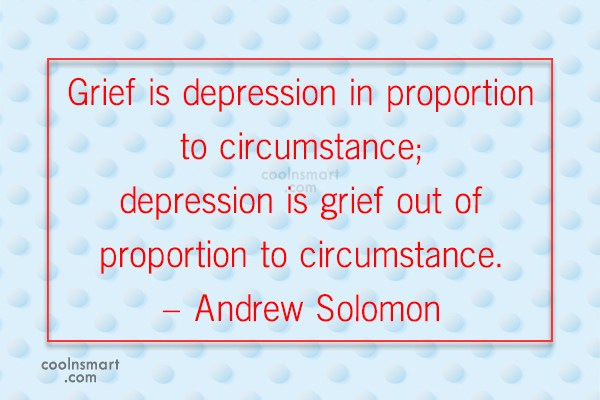 Grief Quote: Grief is depression in proportion to circumstance;...