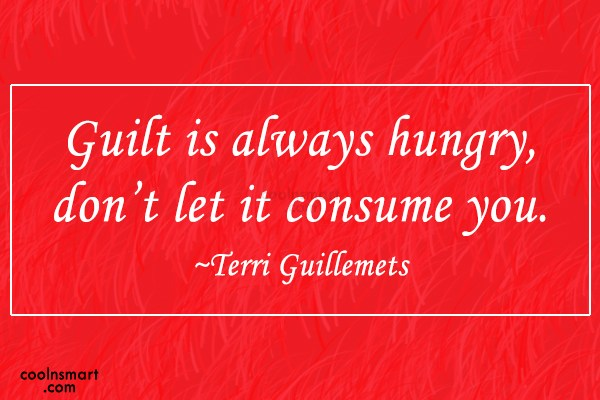 Guilt Quote: Guilt is always hungry, don't let it...