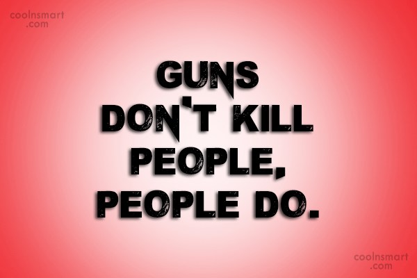 Weapons Quote: Guns don't kill people, people do.
