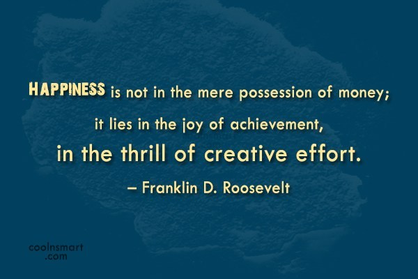Money Quote: Happiness is not in the mere possession...