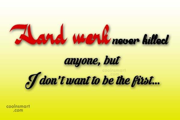College Quote: Hard work never killed anyone, but I...