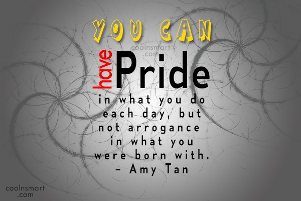 Arrogance Quote: You can have pride in what you...