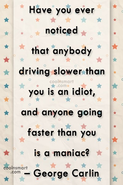 Quote: Have you ever noticed that anybody driving...