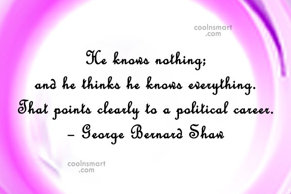 Politics Quote: He knows nothing; and he thinks he...