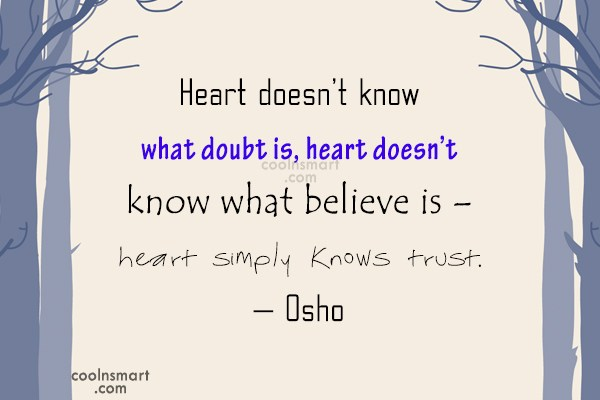 Quote: Heart doesn't know what doubt is, heart...