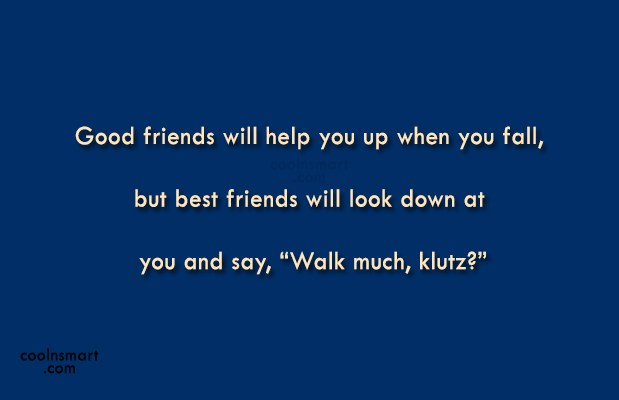 Best Friend Quote: Good friends will help you up when...