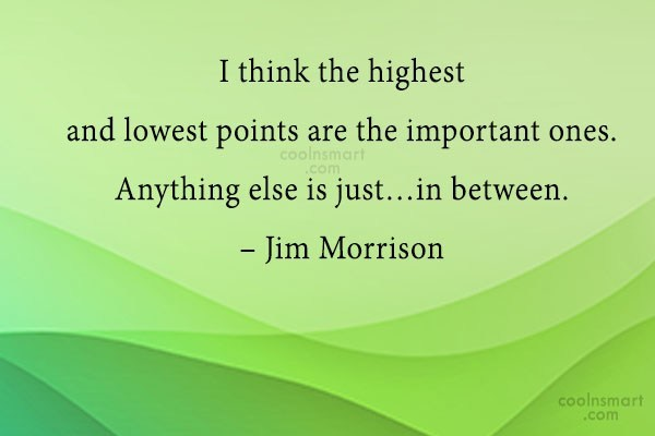 Quote: I think the highest and lowest points...