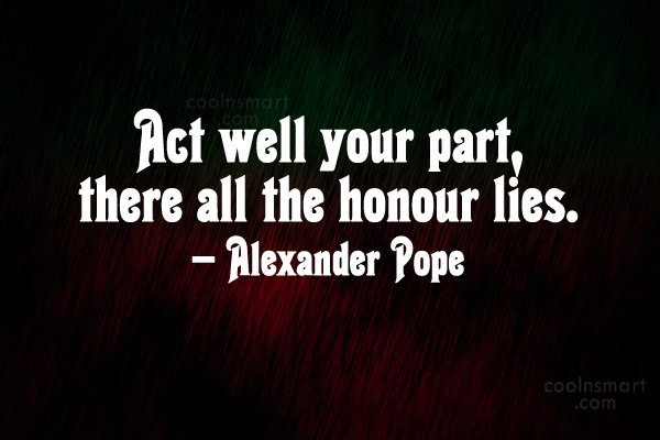 Quote: Act well your part, there all the...