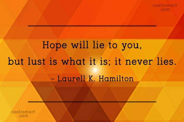 Quote: Hope will lie to you, but lust...
