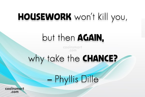 Quote: Housework won't kill you, but then again,...