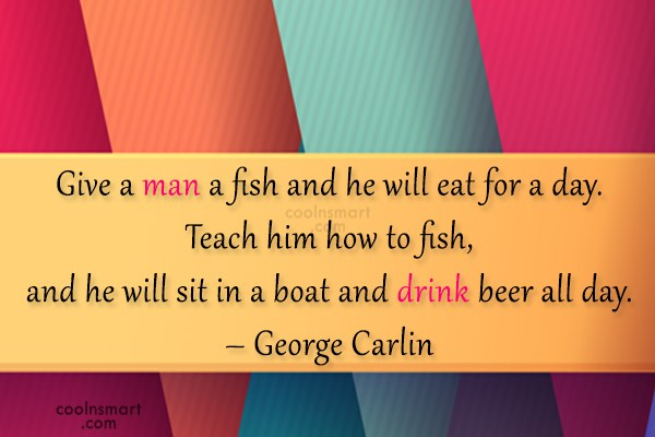 Beer Quote: Give a man a fish and he...