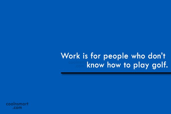 Funny Golf Quotes Quote: Work is for people who don't know...