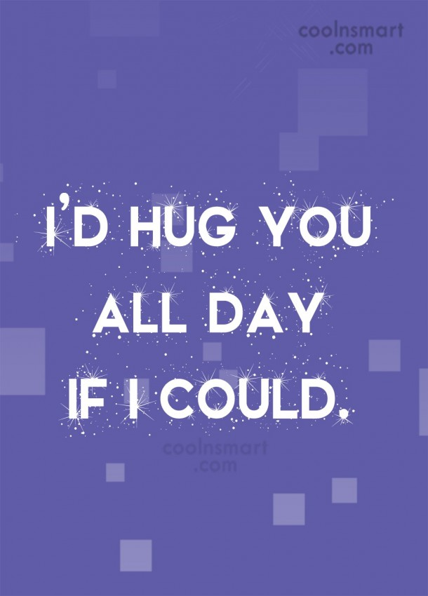 Hug Quote: I'd hug you all day if I...