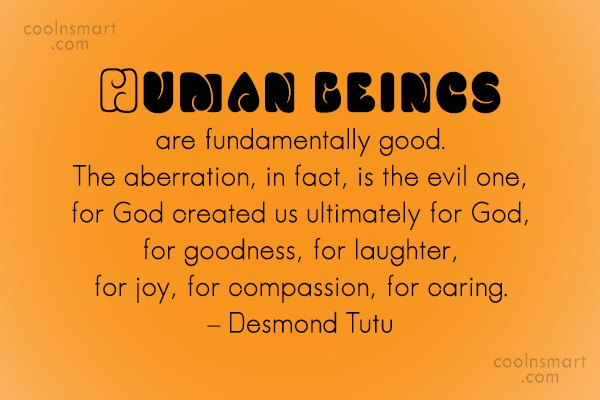 Quote: Human beings are fundamentally good. The aberration,...