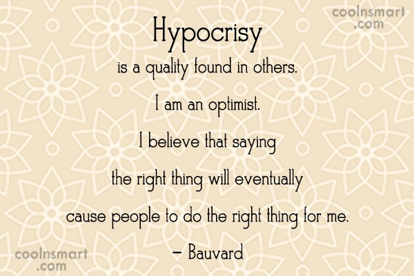 Quote: Hypocrisy is a quality found in others....